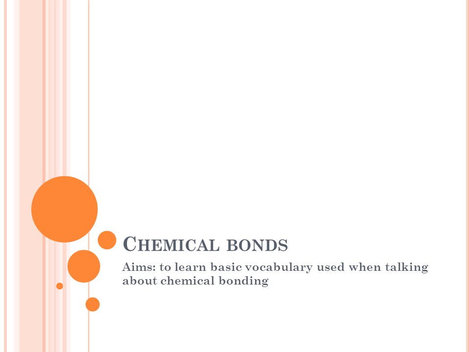 C HEMICAL BONDS Aims: to learn basic vocabulary used when talking about chemical bonding