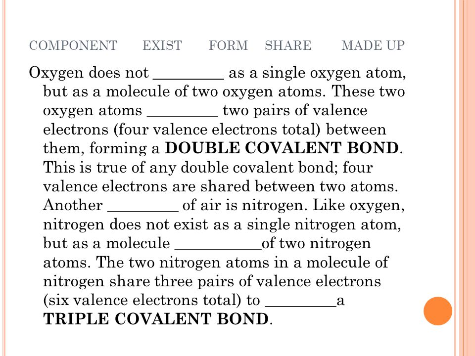 COMPONENT EXIST FORM SHARE MADE UP Oxygen does not _________ as a single oxygen atom, but as a molecule of two oxygen atoms.