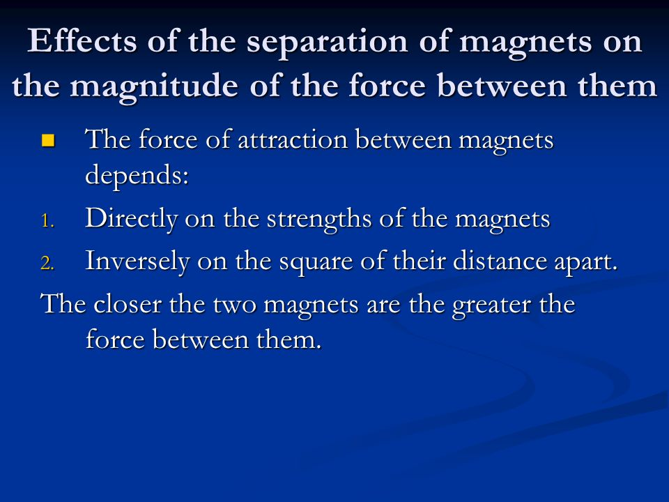 Effects of the separation of magnets on the magnitude of the force between them The force of attraction between magnets depends: The force of attraction between magnets depends: 1.