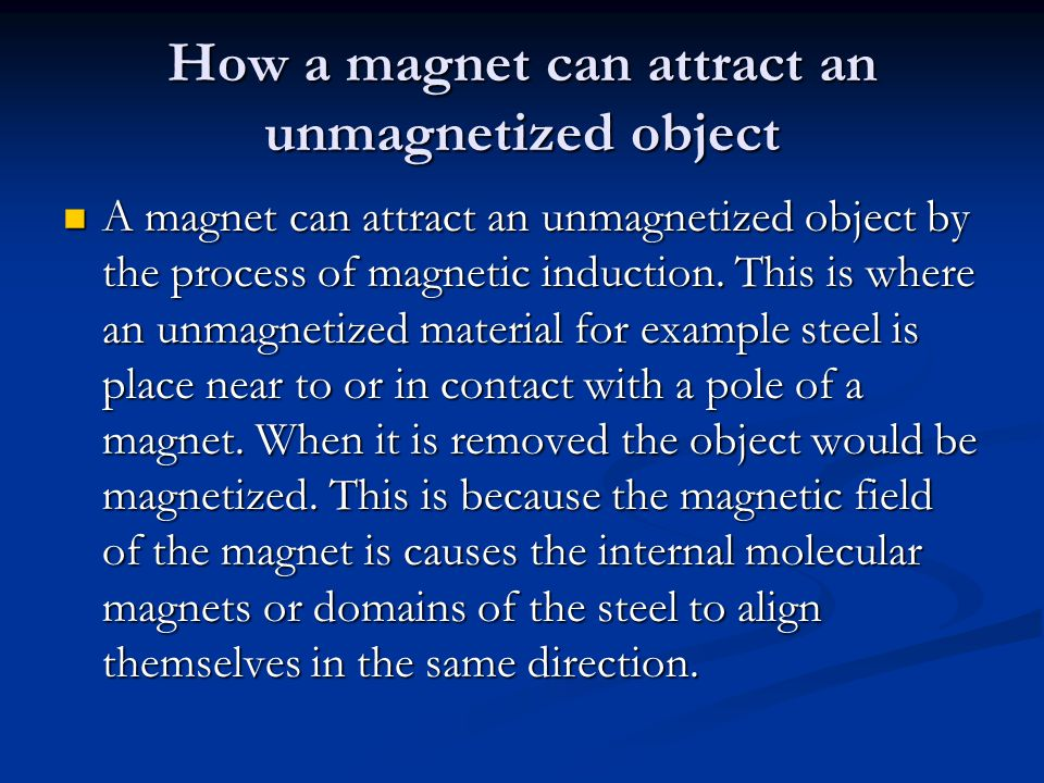 How a magnet can attract an unmagnetized object A magnet can attract an unmagnetized object by the process of magnetic induction.