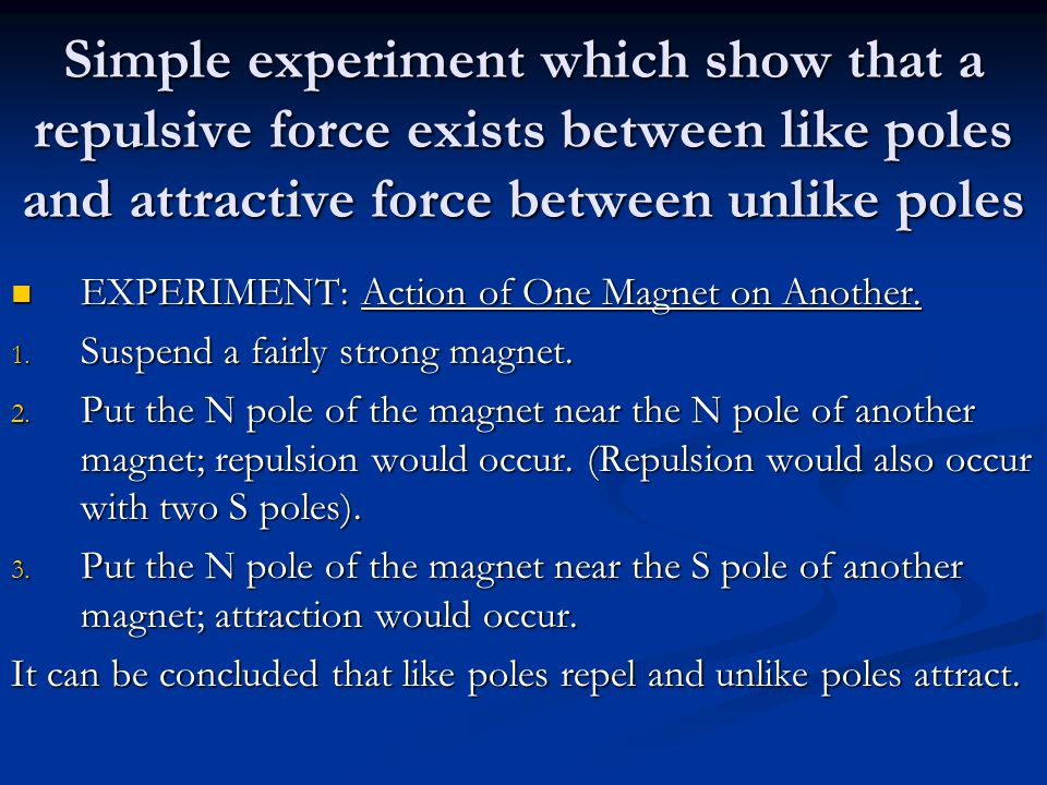 Simple experiment which show that a repulsive force exists between like poles and attractive force between unlike poles EXPERIMENT: Action of One Magnet on Another.