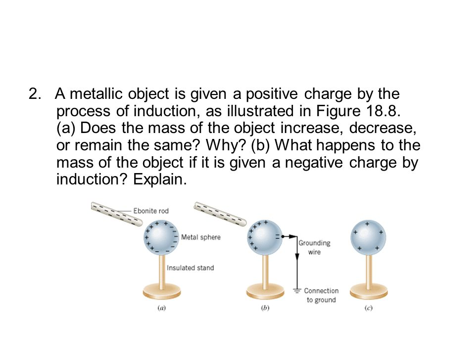 2. A metallic object is given a positive charge by the process of induction, as illustrated in Figure 18.8. (a) Does the mass of the object increase,