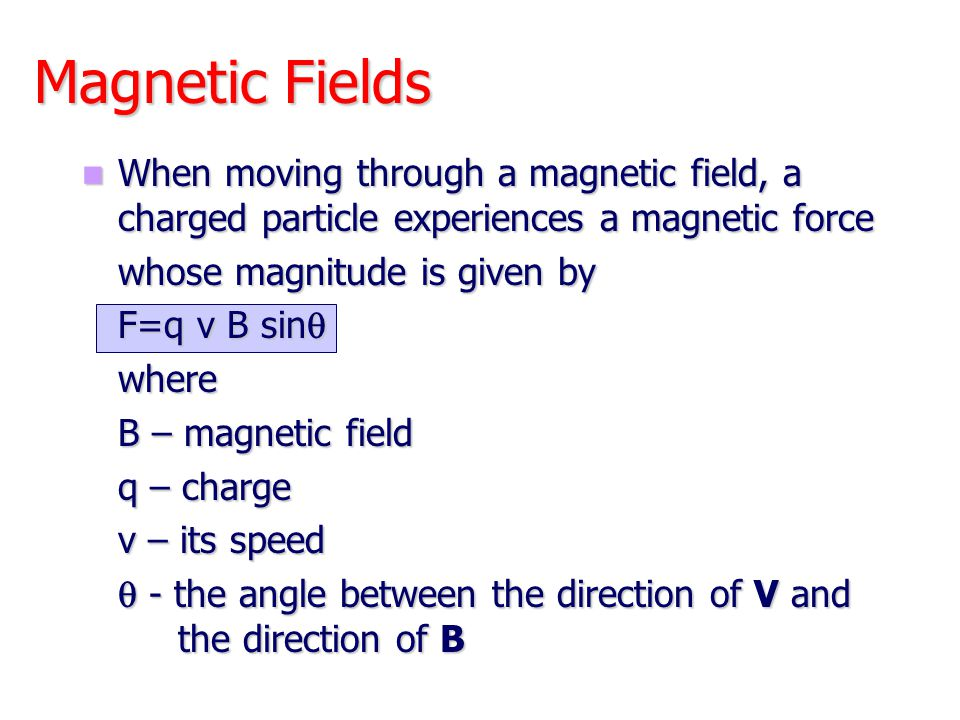 Units of Magnetic Field The SI unit of magnetic field B is the Tesla (T) The SI unit of magnetic field B is the Tesla (T) Wb is a Weber Wb is a Weber The cgs unit is a Gauss (G) The cgs unit is a Gauss (G) 1 T = 10 4 G 1 T = 10 4 G