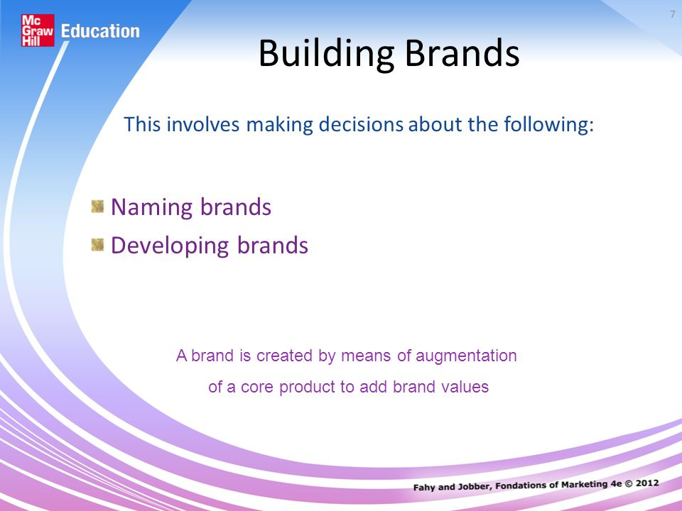 7 Building Brands This involves making decisions about the following: Naming brands Developing brands A brand is created by means of augmentation of a core product to add brand values