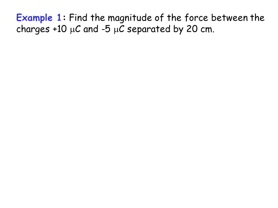 Example 1: Find the magnitude of the force between the charges +10  C and -5  C separated by 20 cm.