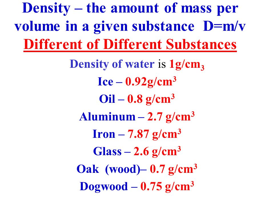 Density – the amount of mass per volume in a given substance D=m/v Different of Different Substances Density of water is 1g/cm 3 Ice – 0.92g/cm 3 Oil – 0.8 g/cm 3 Aluminum – 2.7 g/cm 3 Iron – 7.87 g/cm 3 Glass – 2.6 g/cm 3 Oak (wood)– 0.7 g/cm 3 Dogwood – 0.75 g/cm 3