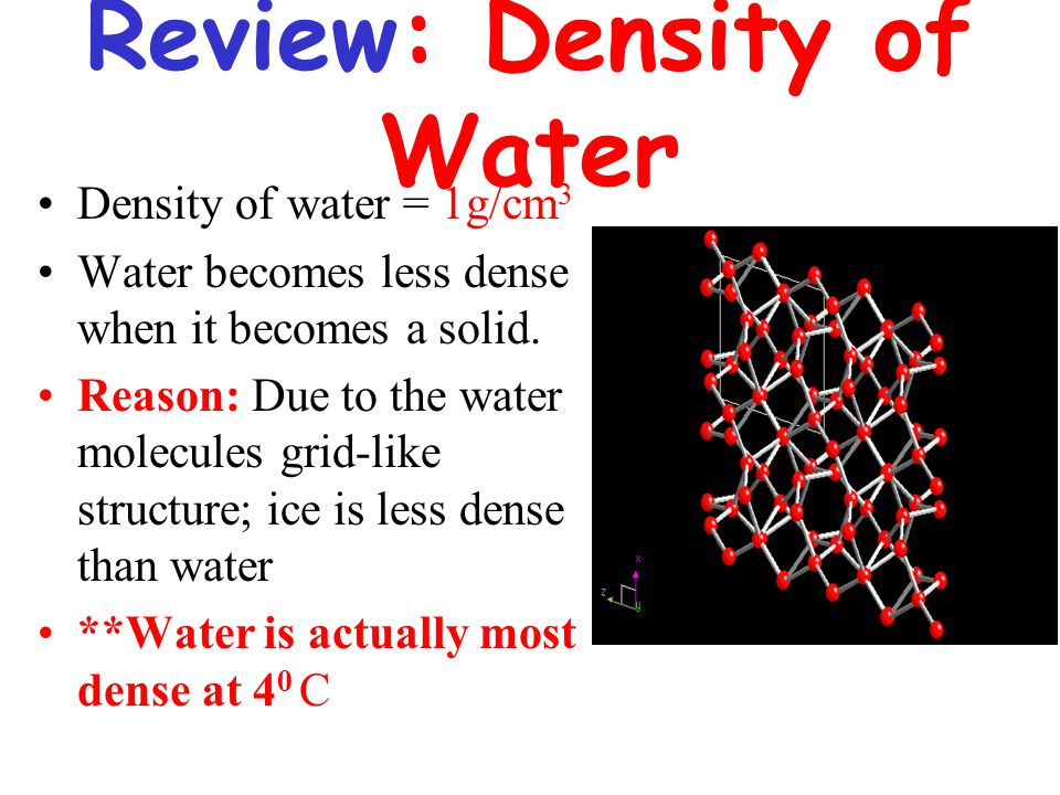 Review: Density of Water Density of water = 1g/cm 3 Water becomes less dense when it becomes a solid.
