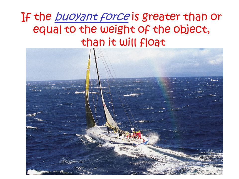 If the buoyant force is greater than or equal to the weight of the object, than it will float