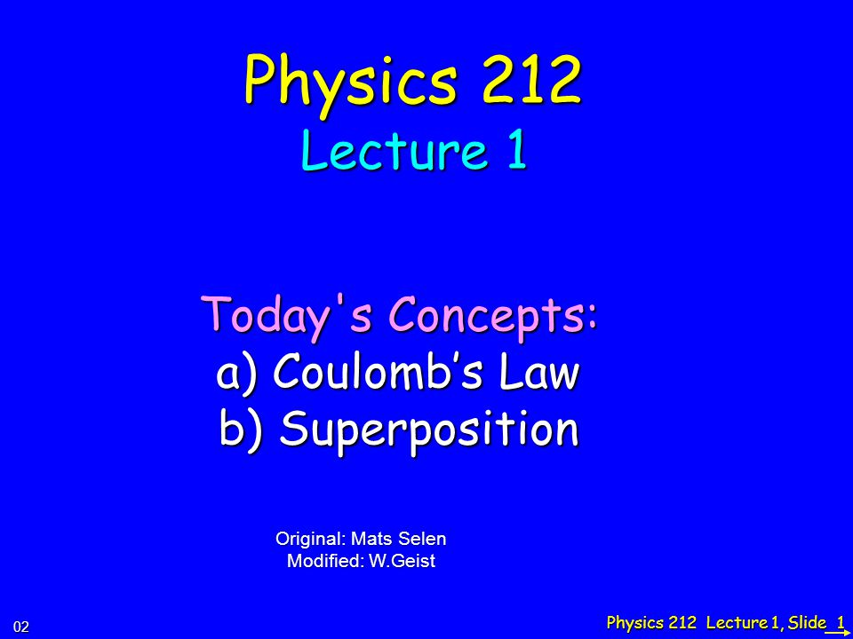 Physics 212 Lecture 1, Slide 1 Physics 212 Lecture 1 Today s Concepts: a) Coulomb's Law b) Superposition 02 Original: Mats Selen Modified: W.Geist