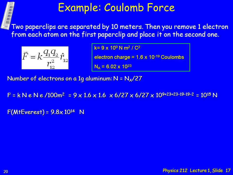 Physics 212 Lecture 1, Slide 17 Example: Coulomb Force Two paperclips are separated by 10 meters.