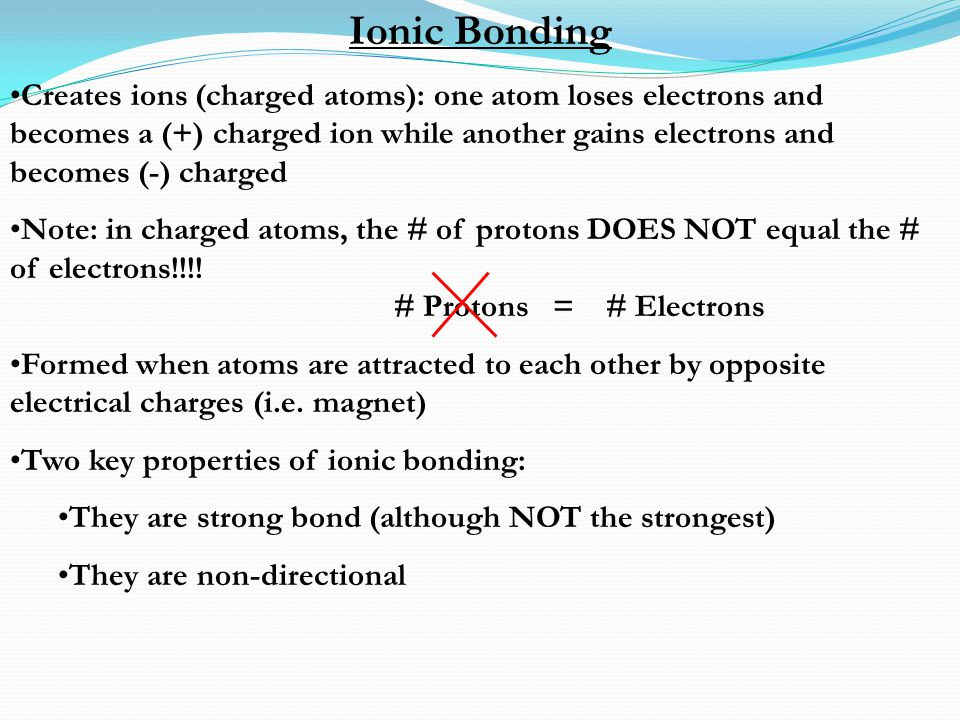 Ionic Bonding Creates ions (charged atoms): one atom loses electrons and becomes a (+) charged ion while another gains electrons and becomes (-) charg