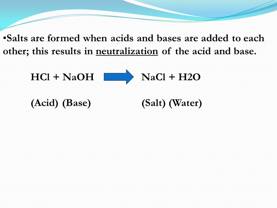 Salts are formed when acids and bases are added to each other; this results in neutralization of the acid and base. HCl + NaOH NaCl + H2O (Acid) (Base