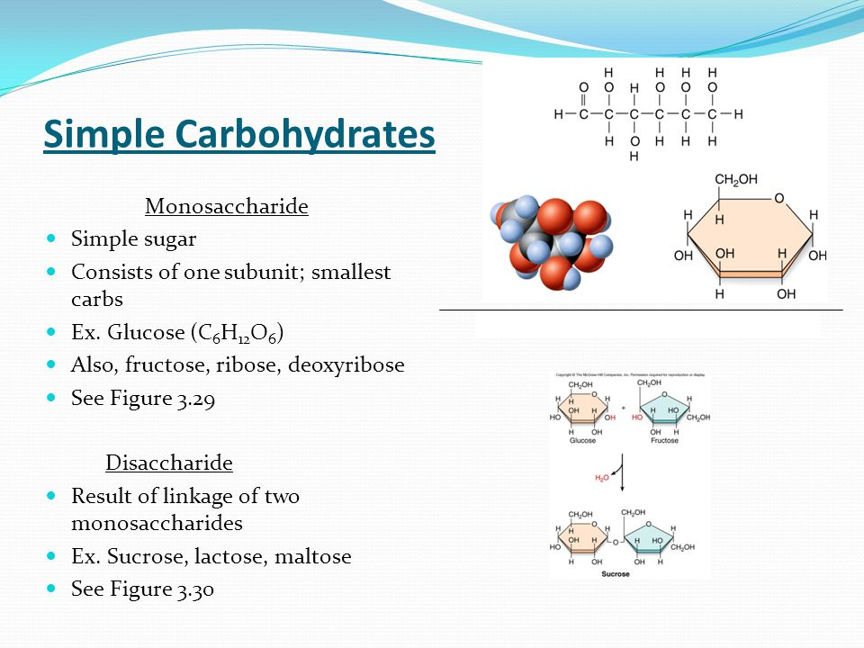 Simple Carbohydrates Monosaccharide Simple sugar Consists of one subunit; smallest carbs Ex. Glucose (C 6 H 12 O 6 ) Also, fructose, ribose, deoxyribo