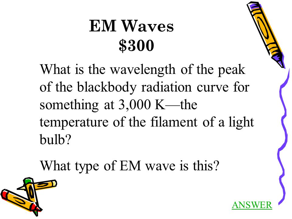 EM Waves $300 ANSWER What is the wavelength of the peak of the blackbody radiation curve for something at 3,000 K—the temperature of the filament of a light bulb.