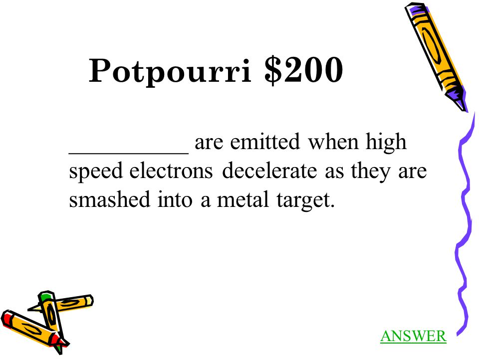Potpourri $200 ANSWER __________ are emitted when high speed electrons decelerate as they are smashed into a metal target.