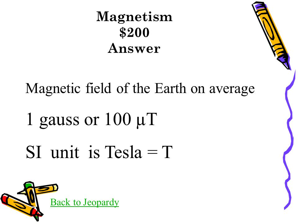 Magnetism $200 Answer Back to Jeopardy Magnetic field of the Earth on average 1 gauss or 100 µT SI unit is Tesla = T