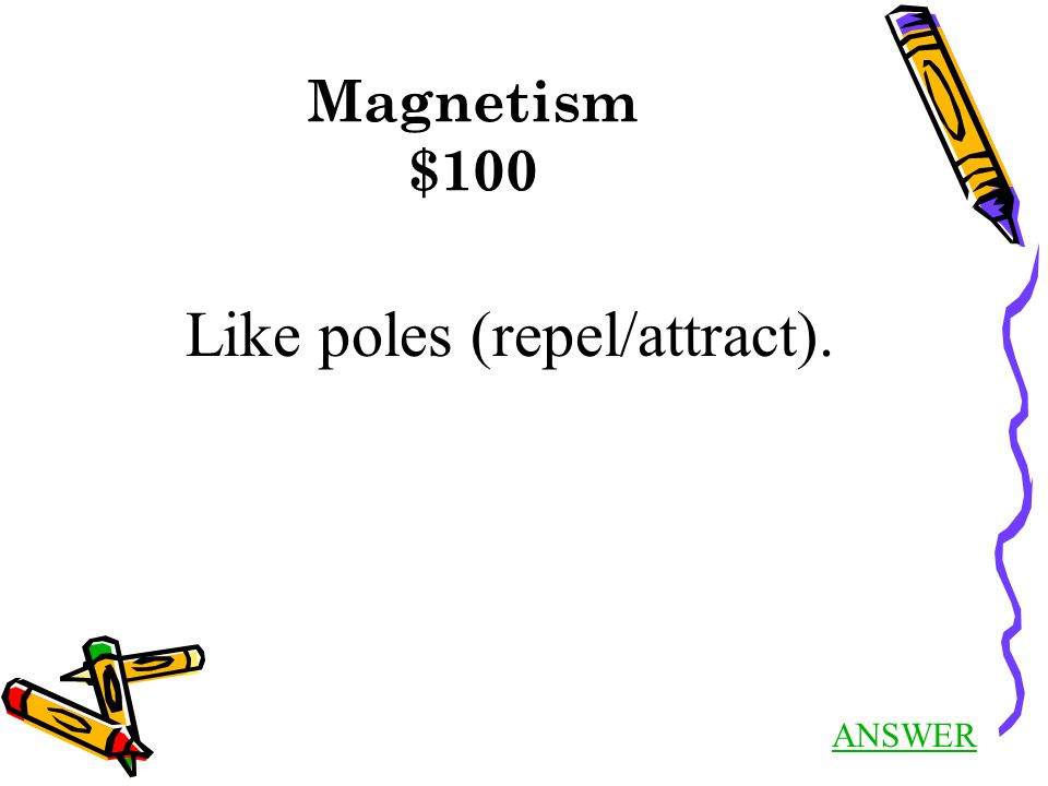Magnetism $100 Like poles (repel/attract). ANSWER