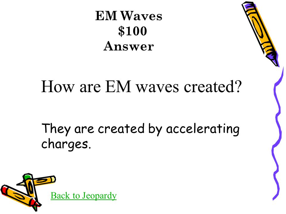 EM Waves $100 Answer Back to Jeopardy How are EM waves created.