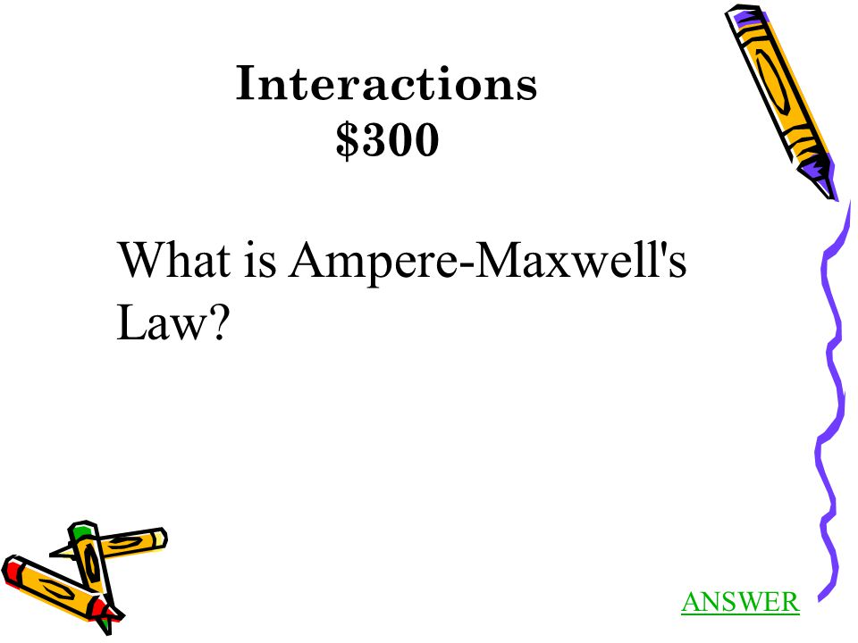ANSWER Interactions $300 What is Ampere-Maxwell s Law
