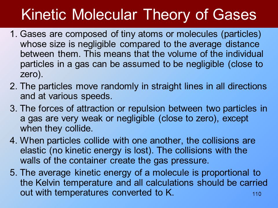 110 Kinetic Molecular Theory of Gases 1. Gases are composed of tiny atoms or molecules (particles) whose size is negligible compared to the average di