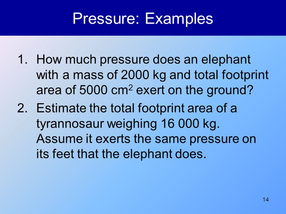 14 Pressure: Examples 1.How much pressure does an elephant with a mass of 2000 kg and total footprint area of 5000 cm 2 exert on the ground? 2.Estimat