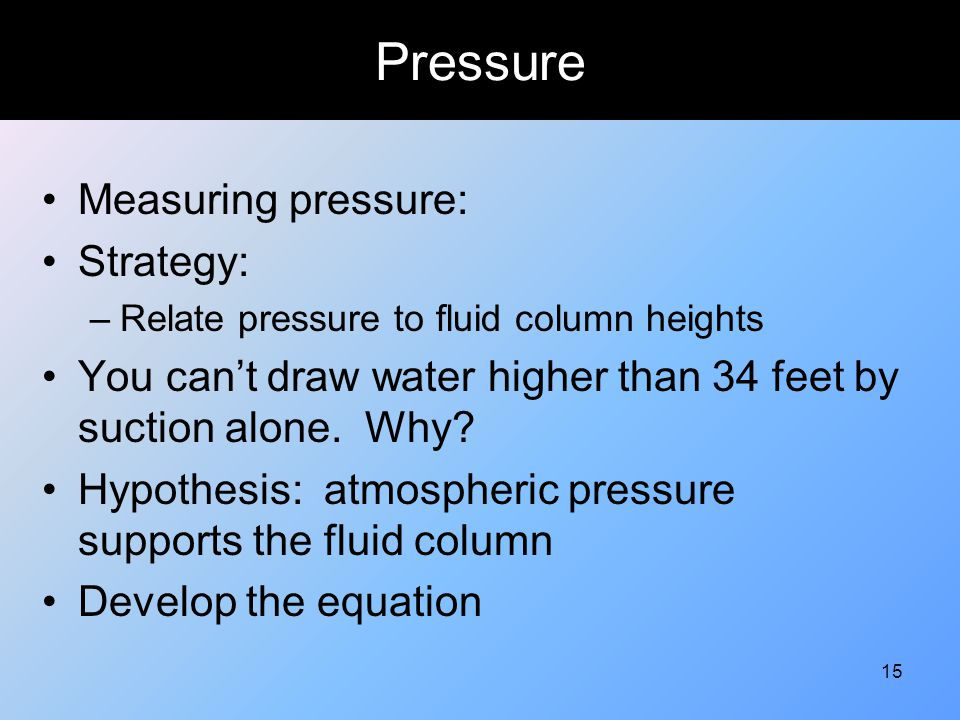 15 Pressure Measuring pressure: Strategy: –Relate pressure to fluid column heights You can't draw water higher than 34 feet by suction alone. Why? Hyp