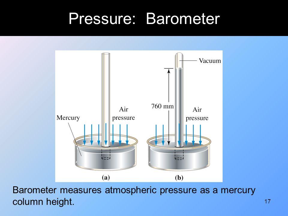 17 Pressure: Barometer Barometer measures atmospheric pressure as a mercury column height.