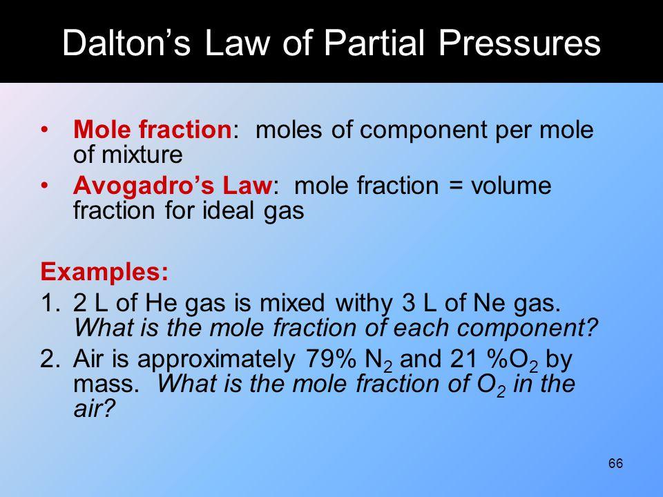 66 Dalton's Law of Partial Pressures Mole fraction: moles of component per mole of mixture Avogadro's Law: mole fraction = volume fraction for ideal g