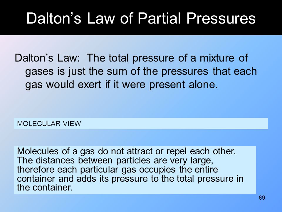 69 Dalton's Law of Partial Pressures Dalton's Law: The total pressure of a mixture of gases is just the sum of the pressures that each gas would exert