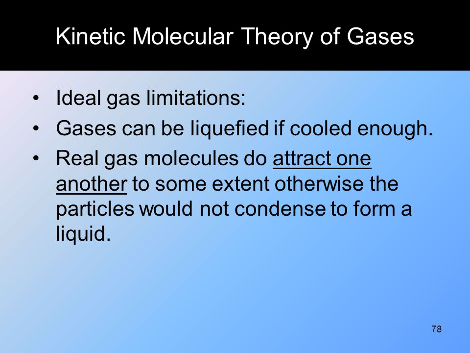 78 Kinetic Molecular Theory of Gases Ideal gas limitations: Gases can be liquefied if cooled enough. Real gas molecules do attract one another to some