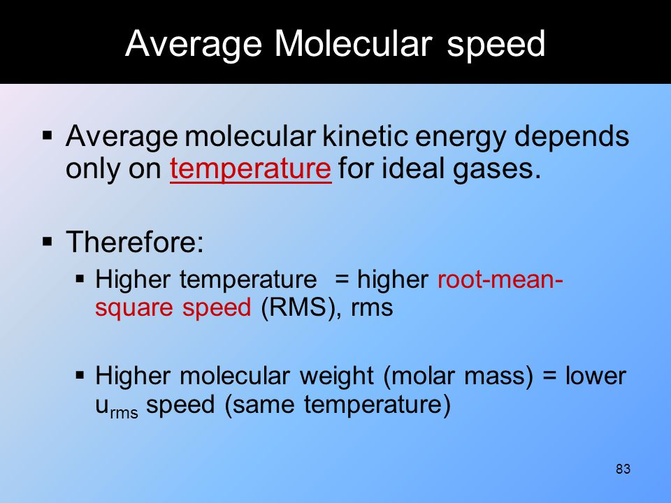 83 Average Molecular speed  Average molecular kinetic energy depends only on temperature for ideal gases.  Therefore:  Higher temperature = higher