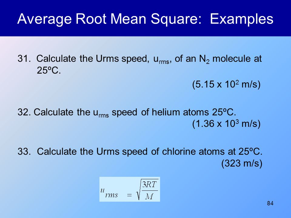 84 Average Root Mean Square: Examples 31. Calculate the Urms speed, u rms, of an N 2 molecule at 25ºC. (5.15 x 10 2 m/s) 32. Calculate the u rms speed