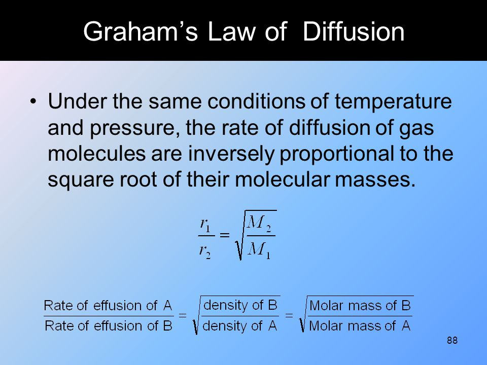88 Graham's Law of Diffusion Under the same conditions of temperature and pressure, the rate of diffusion of gas molecules are inversely proportional