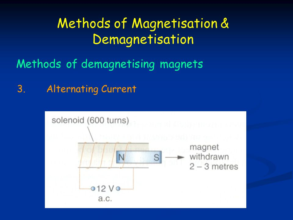 Methods of Magnetisation & Demagnetisation Methods of demagnetising magnets 3.Alternating Current