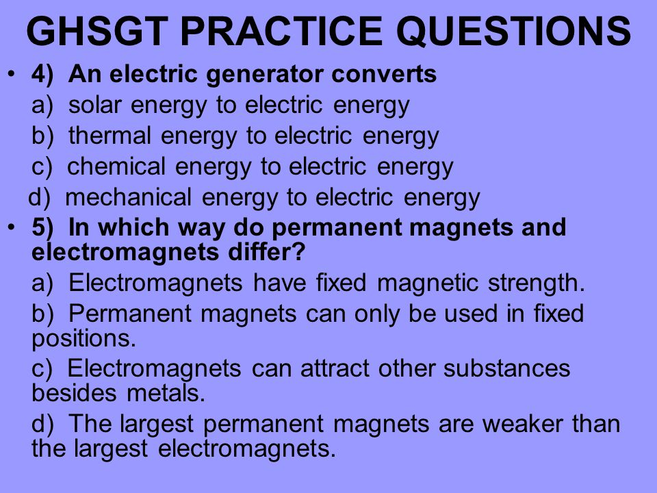GHSGT PRACTICE QUESTIONS 4) An electric generator converts a) solar energy to electric energy b) thermal energy to electric energy c) chemical energy to electric energy d) mechanical energy to electric energy 5) In which way do permanent magnets and electromagnets differ.