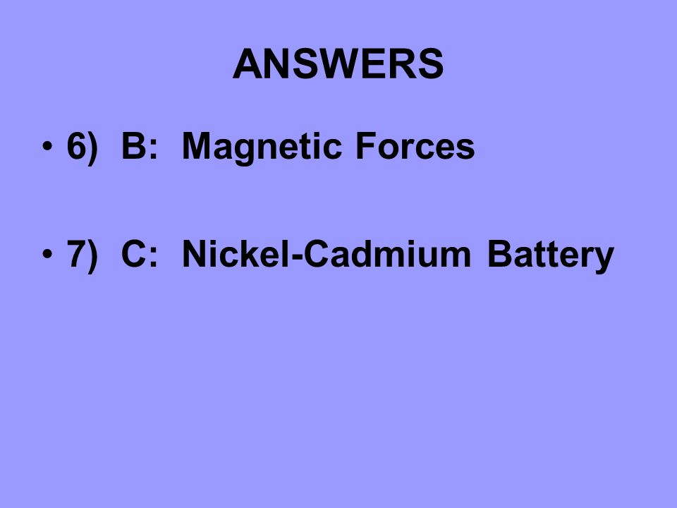 ANSWERS 6) B: Magnetic Forces 7) C: Nickel-Cadmium Battery