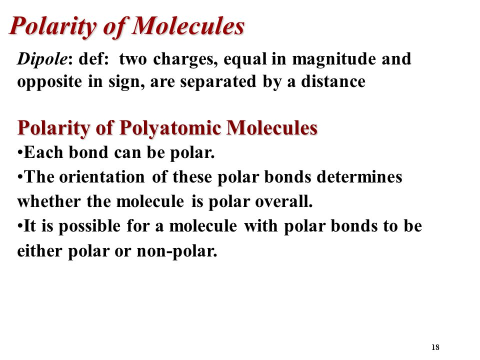18 Polarity of Molecules Dipole: def: two charges, equal in magnitude and opposite in sign, are separated by a distance Polarity of Polyatomic Molecules Each bond can be polar.