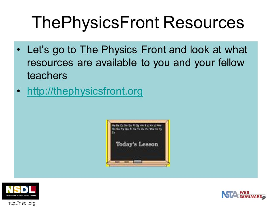 ThePhysicsFront Resources Let's go to The Physics Front and look at what resources are available to you and your fellow teachers http://thephysicsfront.org http://nsdl.org