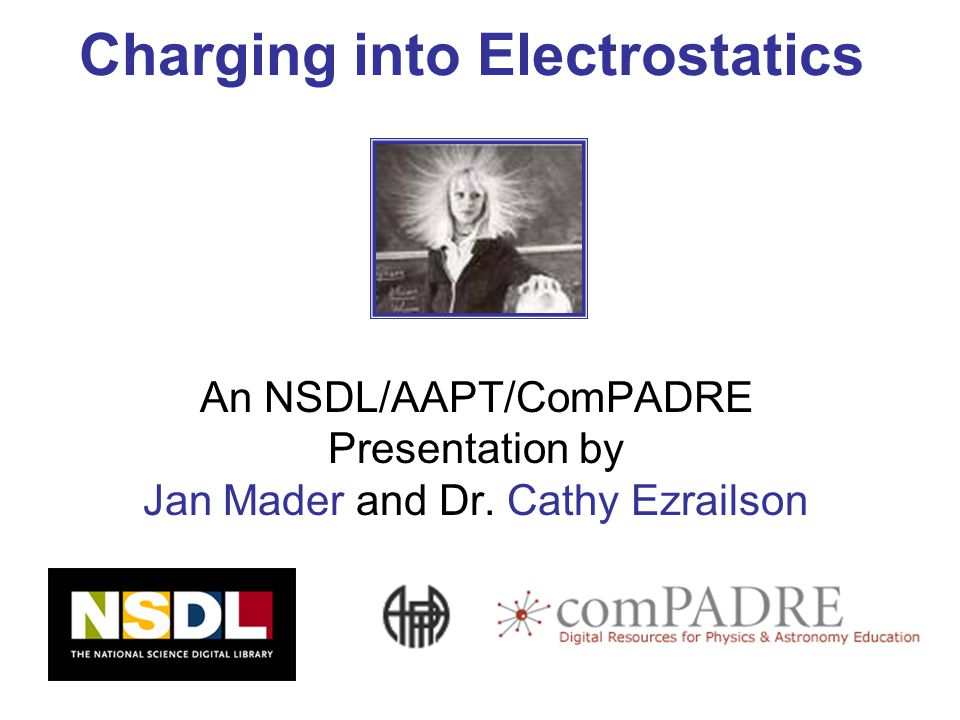 Charging into Electrostatics An NSDL/AAPT/ComPADRE Presentation by Jan Mader and Dr.