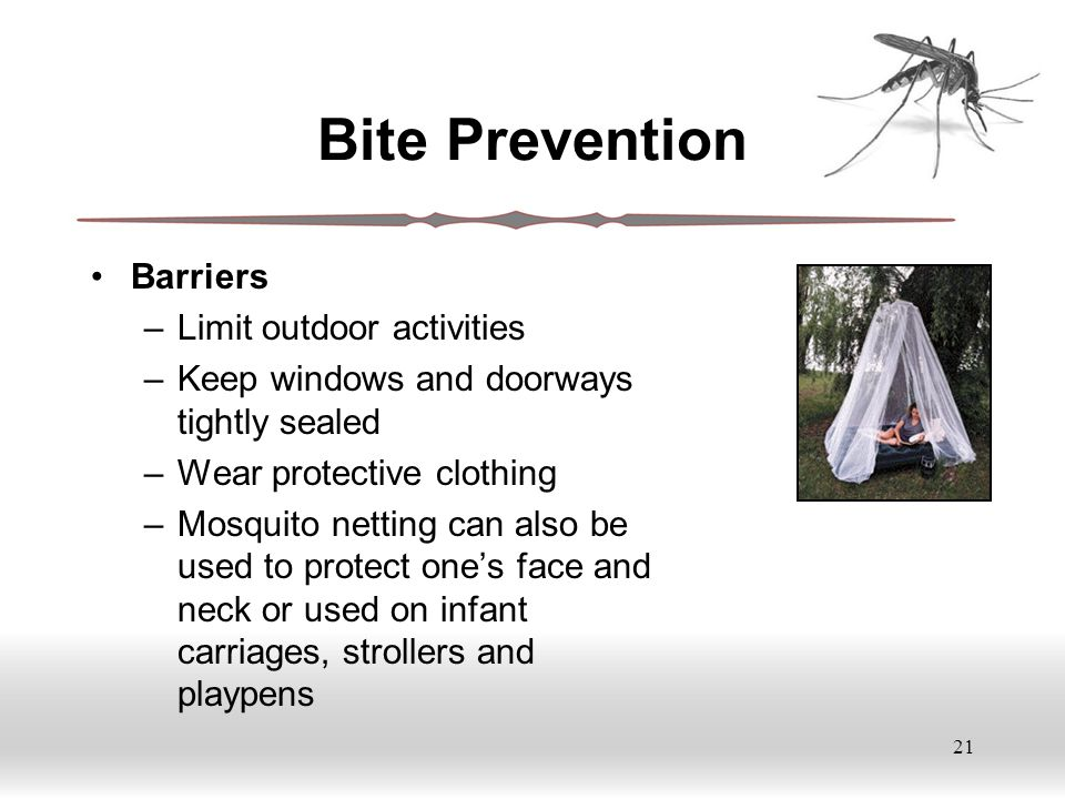 21 Bite Prevention Barriers –Limit outdoor activities –Keep windows and doorways tightly sealed –Wear protective clothing –Mosquito netting can also be used to protect one's face and neck or used on infant carriages, strollers and playpens