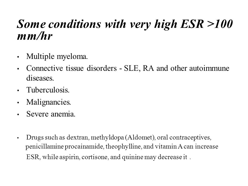 Some conditions with very high ESR >100 mm/hr Multiple myeloma.