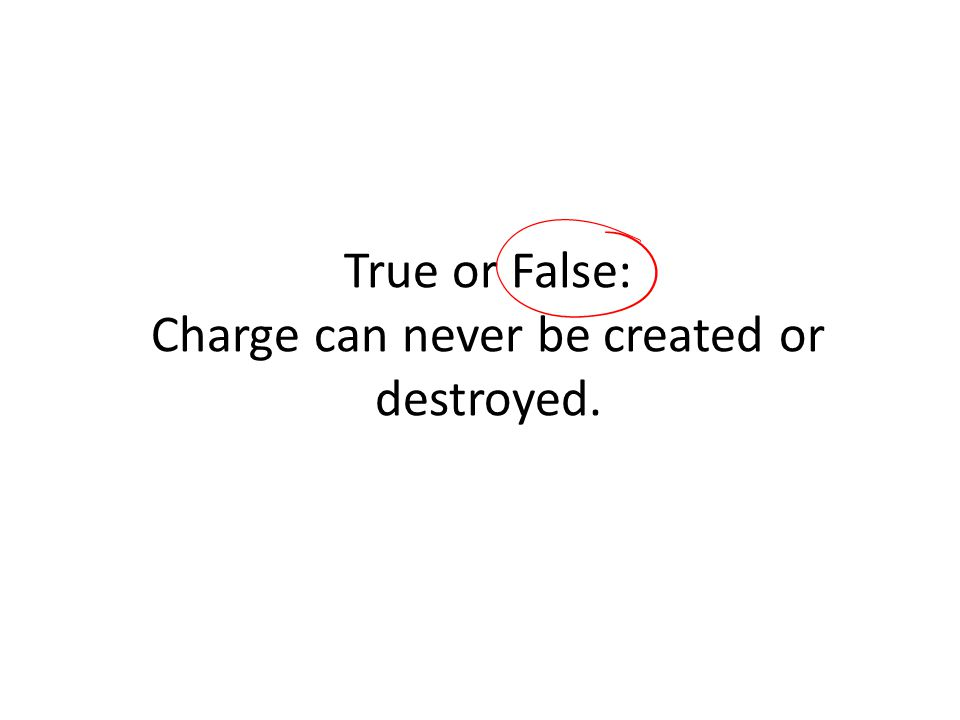 True or False: Charge can never be created or destroyed.