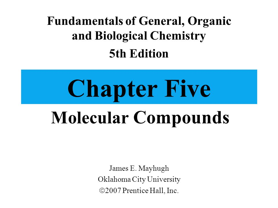 Chapter Five Molecular Compounds Fundamentals of General, Organic and Biological Chemistry 5th Edition James E. Mayhugh Oklahoma City University  200