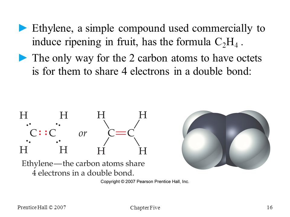 Prentice Hall © 2007 Chapter Five 16 ►Ethylene, a simple compound used commercially to induce ripening in fruit, has the formula C 2 H 4.