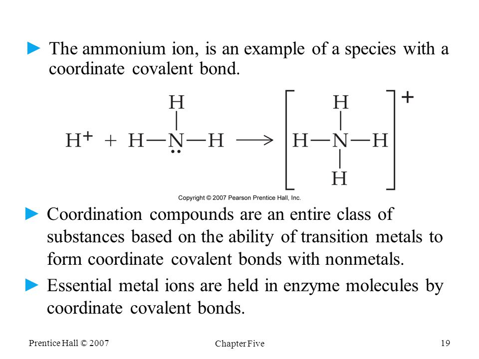 Prentice Hall © 2007 Chapter Five 19 ►The ammonium ion, is an example of a species with a coordinate covalent bond. ► ►Coordination compounds are an e