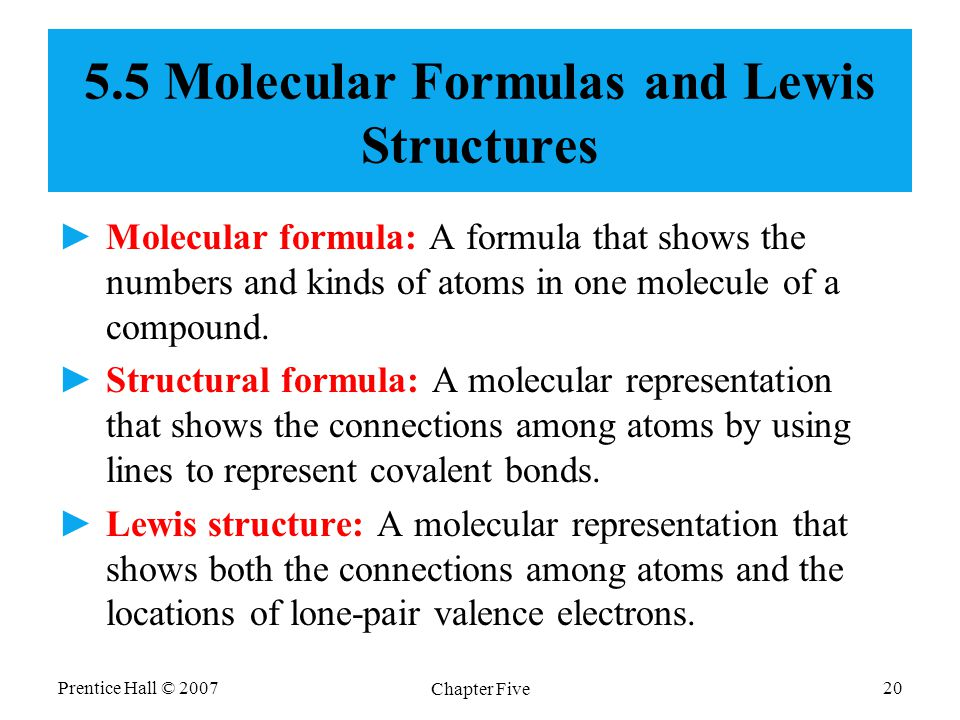 Prentice Hall © 2007 Chapter Five 20 5.5 Molecular Formulas and Lewis Structures ►Molecular formula: A formula that shows the numbers and kinds of ato