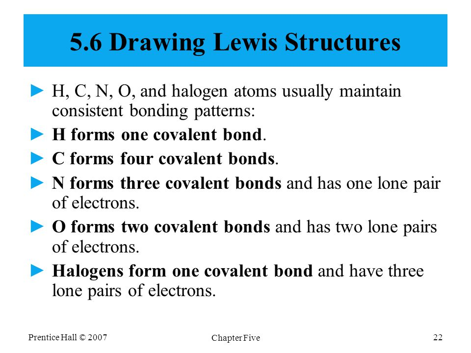 Prentice Hall © 2007 Chapter Five 22 5.6 Drawing Lewis Structures ►H, C, N, O, and halogen atoms usually maintain consistent bonding patterns: ►H form