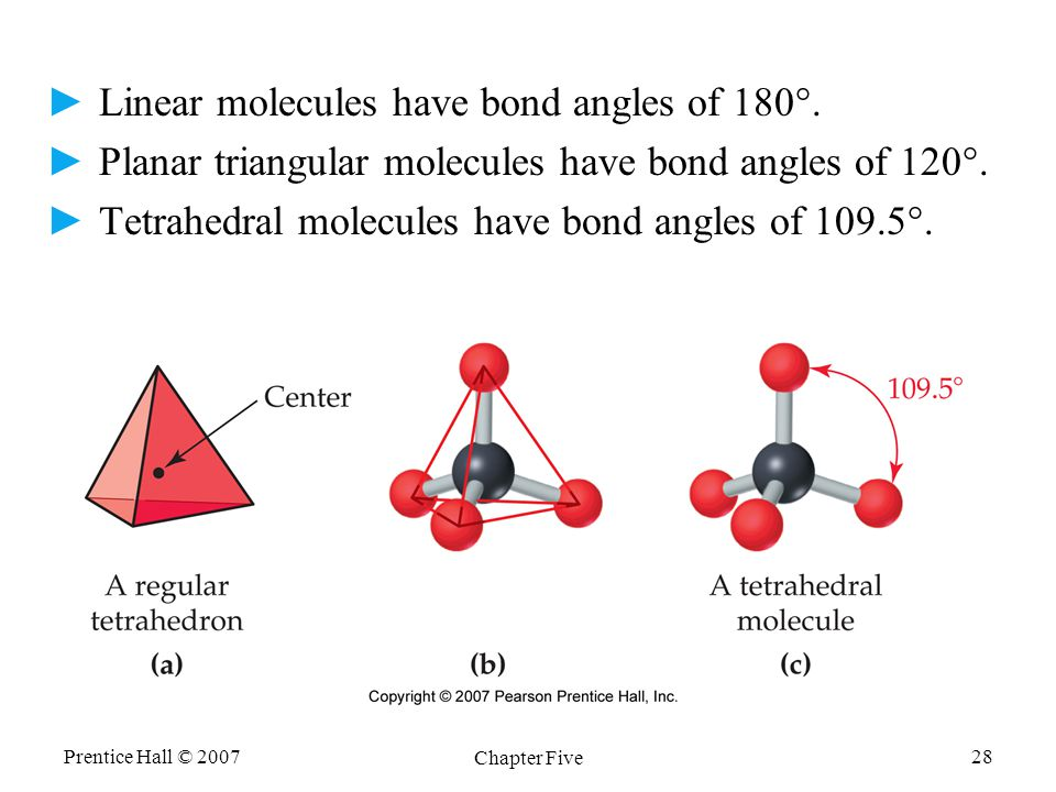 Prentice Hall © 2007 Chapter Five 28 ►Linear molecules have bond angles of 180°. ►Planar triangular molecules have bond angles of 120°. ►Tetrahedral m