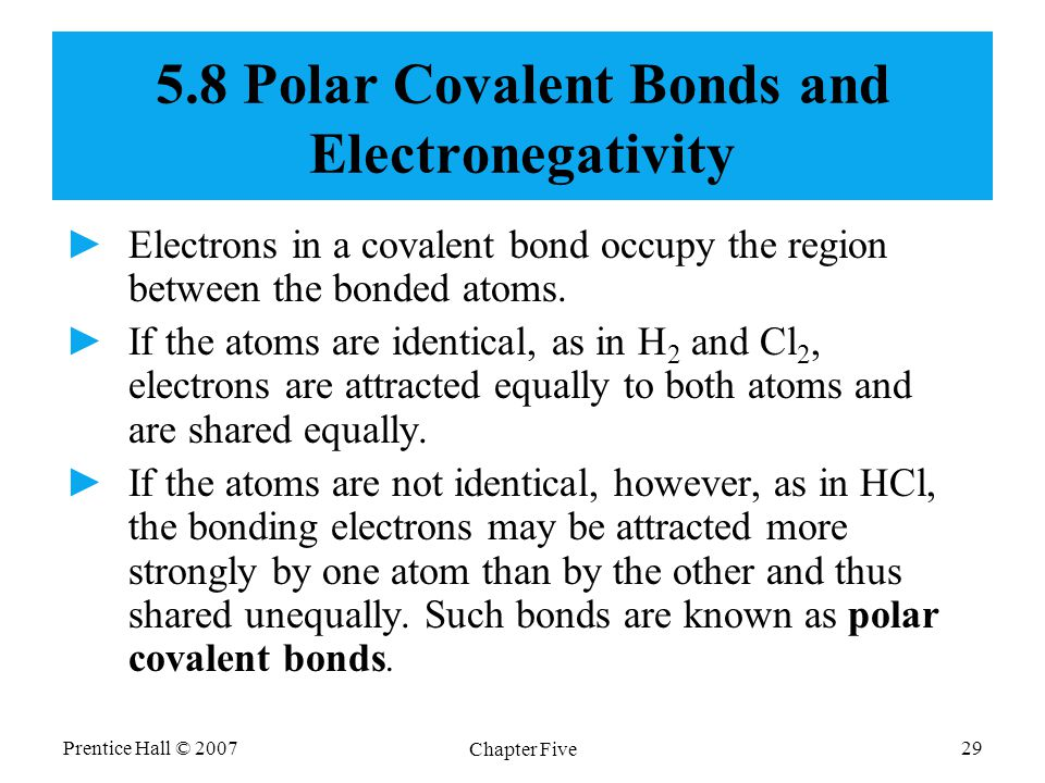 Prentice Hall © 2007 Chapter Five 29 5.8 Polar Covalent Bonds and Electronegativity ►Electrons in a covalent bond occupy the region between the bonded atoms.