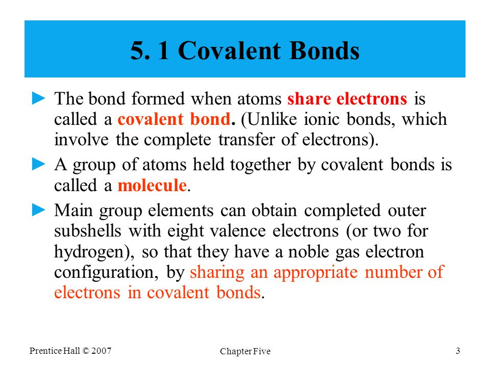 Prentice Hall © 2007 Chapter Five 3 5. 1 Covalent Bonds ►The bond formed when atoms share electrons is called a covalent bond. (Unlike ionic bonds, wh